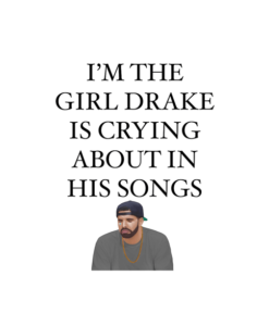 I'm The Girl Drake Is Crying About In His Songs T Shirt