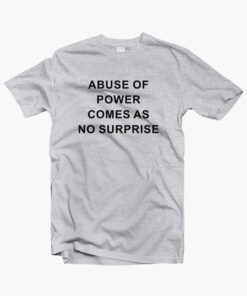 Abuse Of Power Comes As No Surprise T Shirt