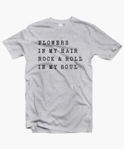 Flowers In My Hair Rock & Roll In My Soul T Shirt