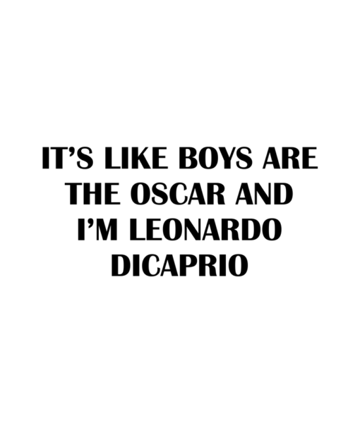 It's Like Boys Are The Oscar And I'm Leonardo Dicaprio T Shirt