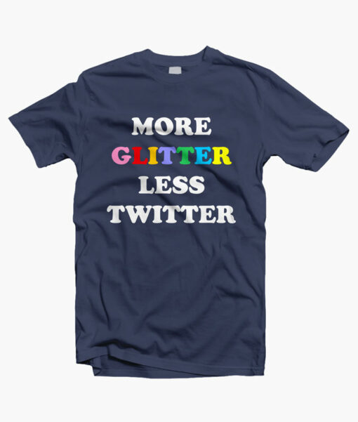 More Glitter Less Twitter T Shirt