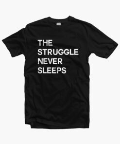 The Struggle Never Sleeps T Shirt