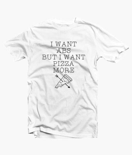 I Want Abs But I Want Pizza More T Shirt
