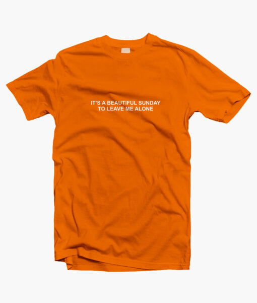 It's A Beautiful Sunday To Leave Me Alone T Shirt