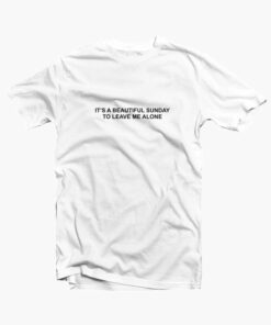 It's A Beautiful Sunday To Leave Me Alone T Shirt white