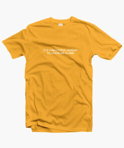 It's A Beautiful Sunday To Leave Me Alone T Shirt yellow gold