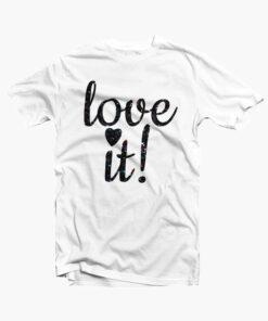 Love It T Shirt white Copy
