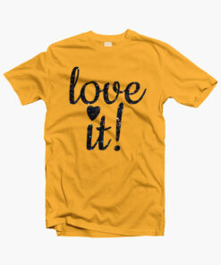 Love It T Shirt yellow gold Copy