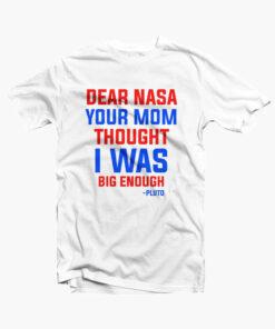 Dear NASA Your Mom Thought I Was Big Enough Pluto Shirt