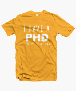 I HAVE A PHD Funny Joke Friends Quote T Shirt