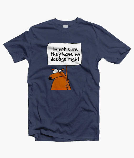I'm Not Sure They Have My Dosage Right T Shirt