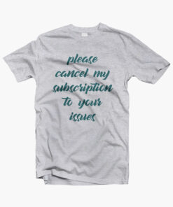 Please Cancel My Subscription To Your Issues T Shirt sport grey