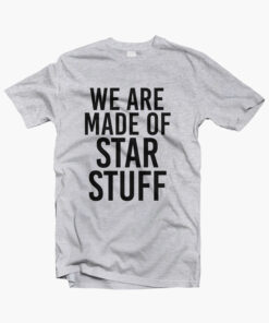We Are Made Of Star Stuff T Shirt