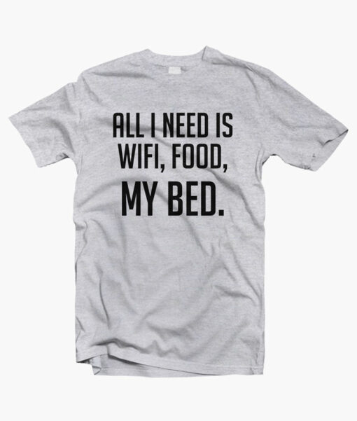 All I Need Is Wifi Food My Bed Quote T Shirt