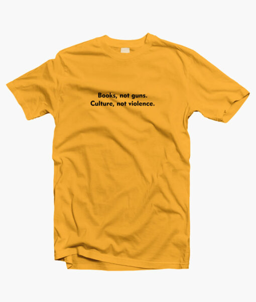 Books Not Guns Culture Not Violence Quote T Shirt Yellow gold