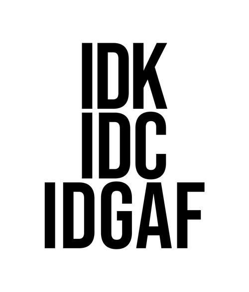 IDK IDC IDGAF T Shirt