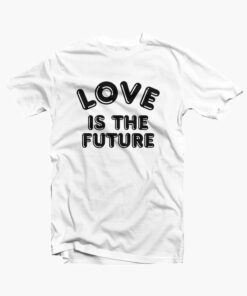 Love Is The Future Quote T Shirt