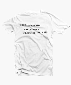 Don't Apologize For Feeling Something Or A Lot Quote T Shirt