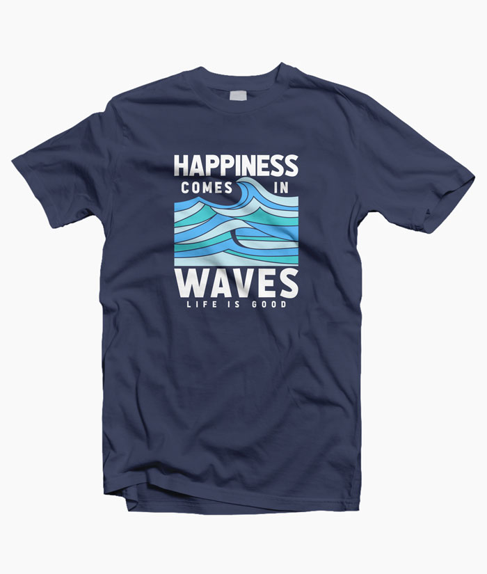55a3c88ae30 Happiness Comes In Waves LIfe Is Good T Shirt Unisex