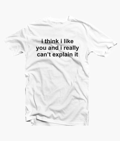 I Think I Like You Quote T Shirt