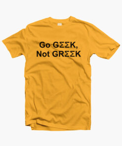 Go Geek Not Greek T Shirt