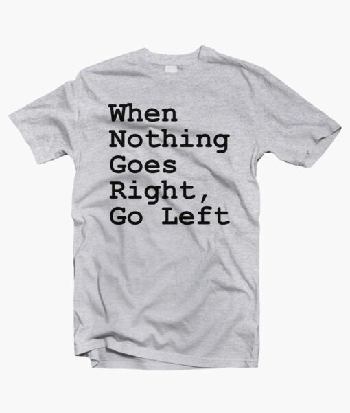 When Nothing Goes Right Go Left Quote T Shirt