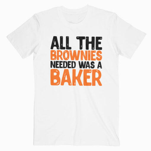 All The Brownies Needed Was a Baker T Shirt