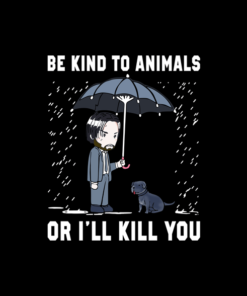 John Wick Be Kind To Animals Or I'll Kill You T Shirt