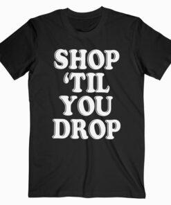 Shop 'til You Drop T Shirt