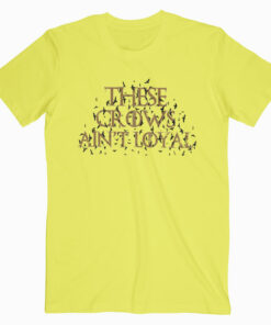 These Crows Ain't Loyal T Shirt