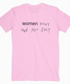 Women Don't Owe You Shit T Shirt