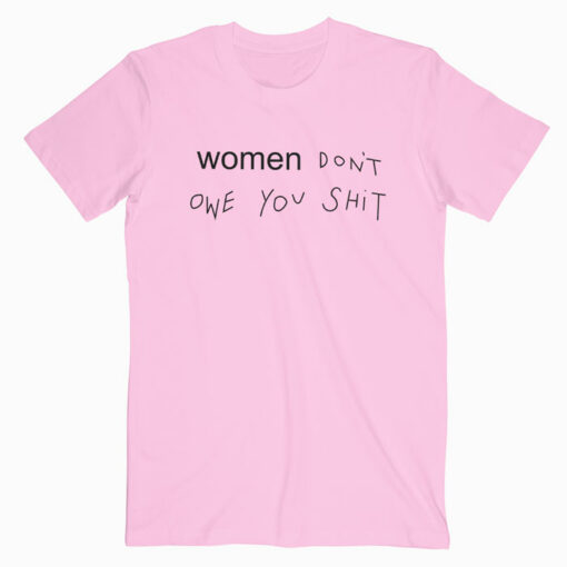 Women Don't Owe You Shit T Shirt