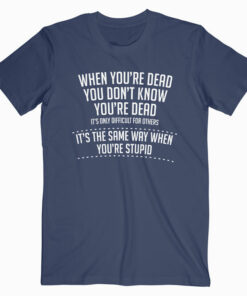When You are Dead Sarcastic Adult Humor Novelty Funny T Shirt