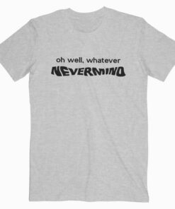 Oh Well Whatever Nevermind Kurt Cobain T Shirt