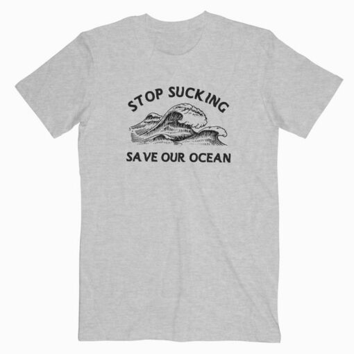 Stop Sucking Save Our Ocean T Shirt
