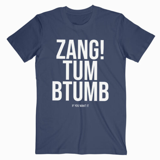 Zang Tum Btumb If You Wat It T Shirt