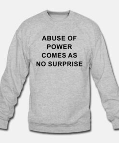Abuse Of Power Comes As No Surprise Sweatshirt