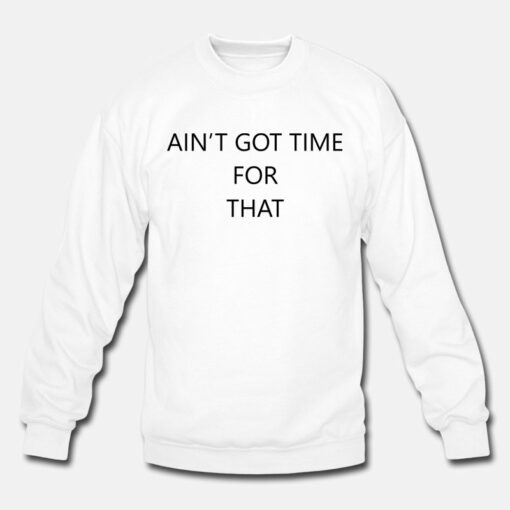 Ain't Got Time For That Sweatshirt