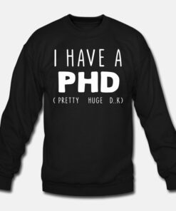 I Have PHD Pretty Huge Dick Funny Sweatshirt