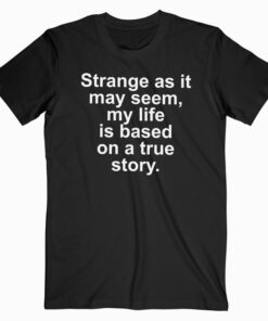 Strange As It May Seem My Life Is Based On A True Story T Shirt