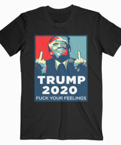 Funny Trump 2020 FUCK Your Feelings T-Shirt