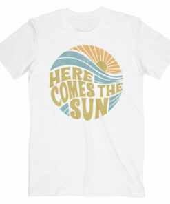Here Comes The Sun T Shirt