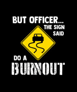 But Officer the Sign Said Do a Burnout Funny Car T Shirt