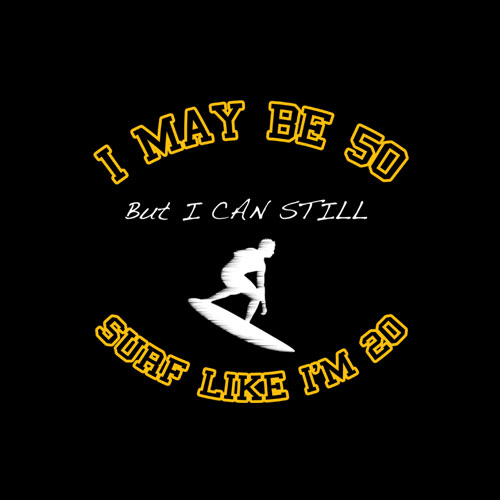 I May Be 50 Surf Like 20 T Shirt
