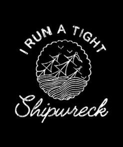 I Run a Tight Shipwreck Funny T Shirt