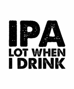 IPA Lot When I Drink Beer Lover Gift T Shirt