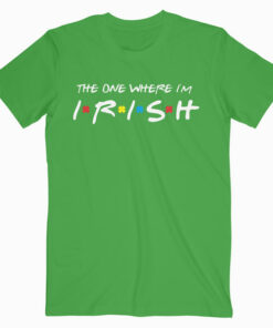 The One Where I'm Irish shamrock Lucky Funny St Patricks Day T-Shirt
