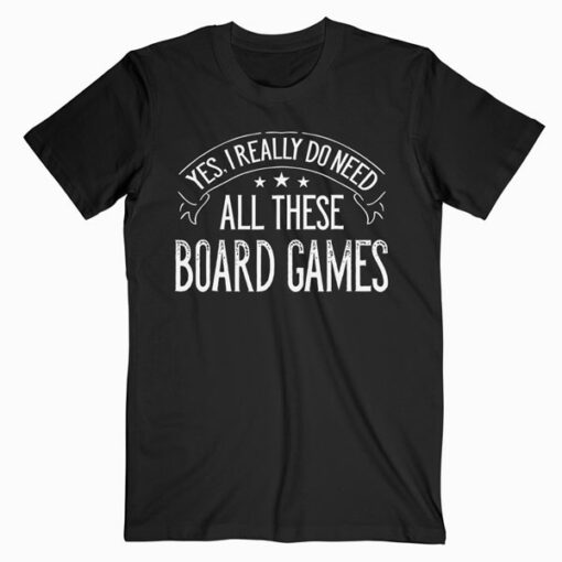 Yes I Really Do Need All These Board Games Funny T-Shirt