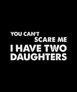 You Can't Scare Me I Have Two Daughters Father's Day T-Shirt