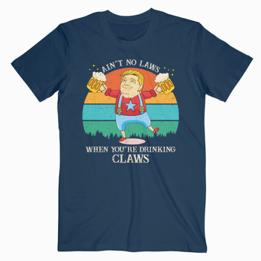 Ain't No Laws When You're Drinking Claws Trump Beer T Shirt
